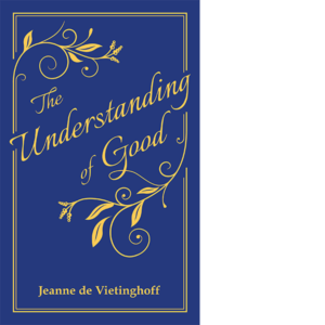 The Understanding of Good: Thoughts on Some of Life's Higher Issues, Jeanne de Vietinghoff,Translated by Ethel Ireland Helleman, Introduced and edited by, Christine Mary McGinley, ISBN: 978-0-9972204-0-7