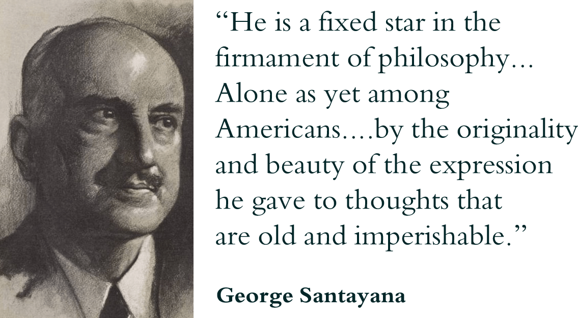"""He is a fixed star in the firmament of philosophy... Alone as yet among Americans....by the originality and beauty of the expression he gave to thoughts that are old and imperishable."" George Santayana, Poet, philosopher, and novelist"