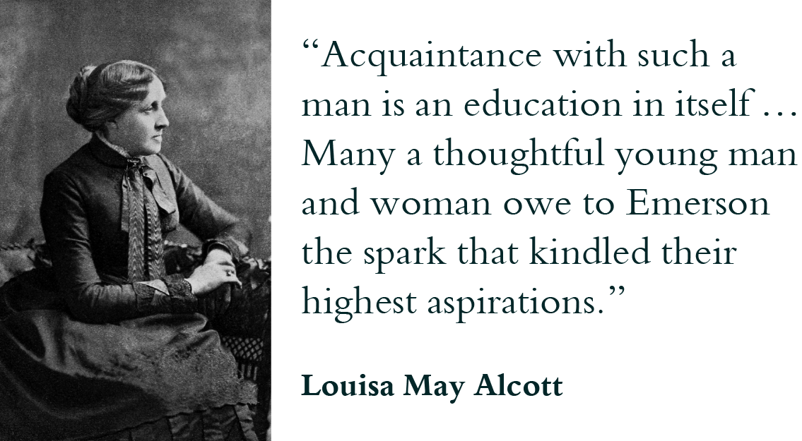 """Acquaintance with such a man is an education in itself … Many a thoughtful young man and woman owe to Emerson the spark that kindled their highest aspirations."" - Louisa May Alcott"