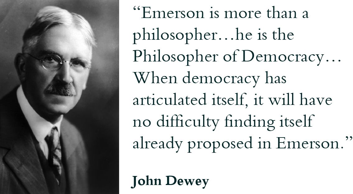 """Emerson is more than a philosopher…he is the Philosopher of Democracy… When democracy has articulated itself, it will have no difficulty finding itself already proposed in Emerson."" - John Dewey"