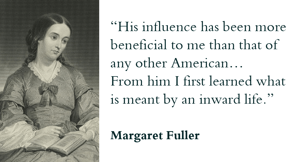 """His influence has been more beneficial to me than that of any other American… From him I first learned what is meant by an inward life."" - Margaret Fuller"