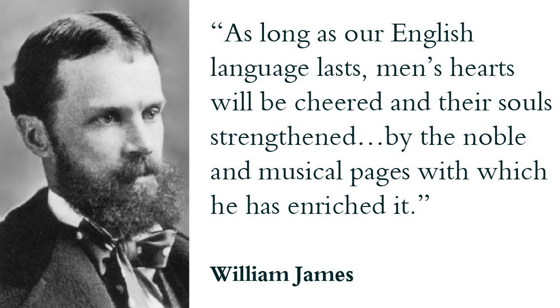 """As long as our English language lasts men's hearts will be cheered and their souls strengthened…by the noble and musical pages with which he has enriched it."" - William James"