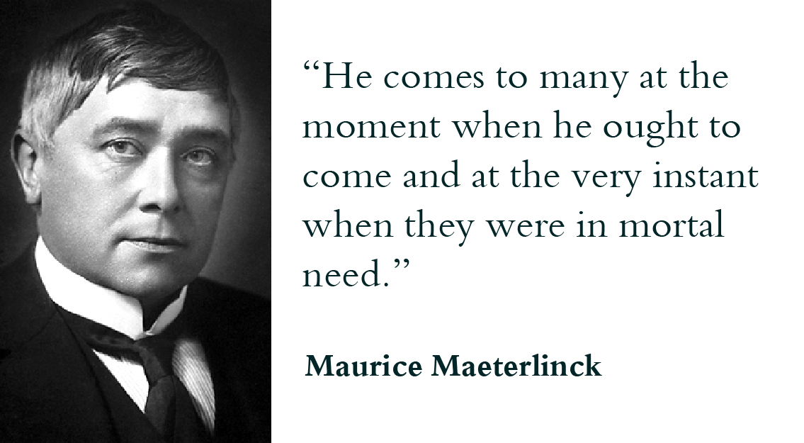 """He comes to many at the moment when he ought to come and at the very instant when they were in mortal need."" - Maurice Maeterlinck"