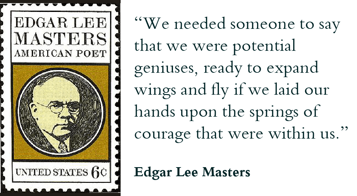 """We needed someone to say that we were potential geniuses, ready to expand wings and fly if we laid our hands upon the springs of courage that were within us."" -Edgar Lee Masters"