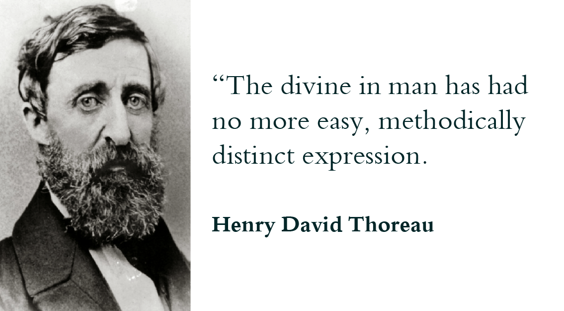 """The divine in man has had no more easy, methodically distinct expression."" - Henry David Thoreau"