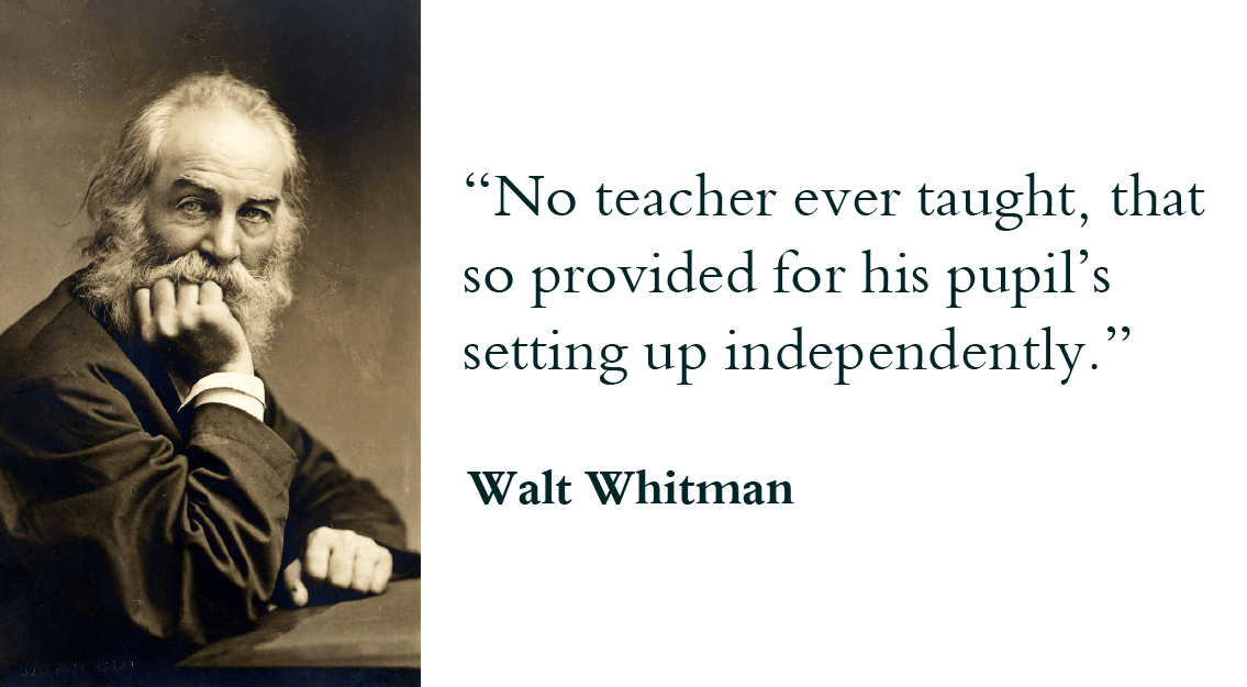"""No teacher ever taught, that so provided for his pupil's setting up independently."" - Walt Whitman"