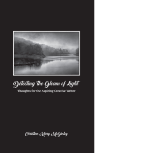 Detecting the Gleam of Light: Thoughts for the Aspiring Creative Writer by Christine Mary McGinley